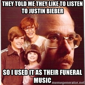 Vengeance Dad - they told me they like to listen to justin bieber so i used it as their funeral music