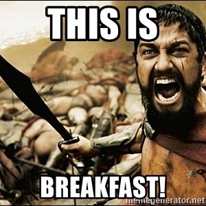 This Is Sparta Meme - THIS IS BREAKFAST!
