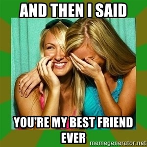 Laughing Girls  - AND THEN I SAID YOU'RE MY BEST FRIEND EVER