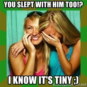 Laughing Girls  - YOU SLEPT WITH HIM TOO!? I KNOW IT'S TINY ;)