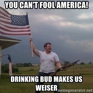 american flag shotgun guy - you can't fool america! drinking bud makes us weiser