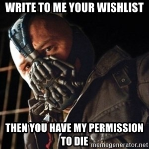 Only then you have my permission to die - WRITE TO ME YOUR WISHLIST THEN YOU HAVE MY PERMISSION TO DIE