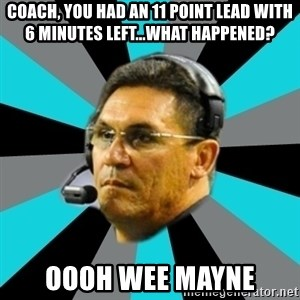 Stoic Ron - Coach, you had an 11 point lead with 6 minutes left...what happened? oooh wee mayne