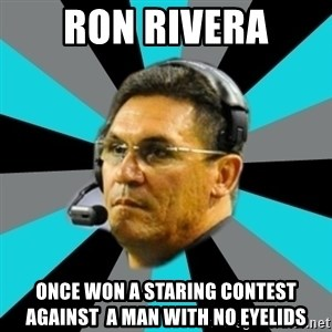 Stoic Ron - ron rivera once won a staring contest against  a man with no eyelids