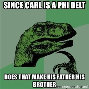 Raptor - SINCE CARL IS A PHI DELT DOES THAT MAKE HIS FATHER HIS BROTHER