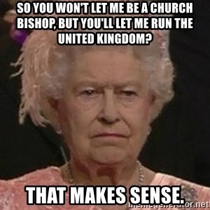 Queen Elizabeth II - SO YOU WON'T LET ME BE A CHURCH BISHOP, BUT YOU'LL LET ME RUN THE UNITED KINGDOM? THAT MAKES SENSE.