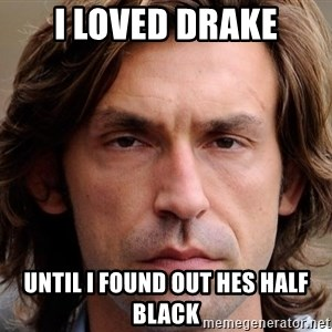 pirlosincero - I loved drake until i found out hes half black