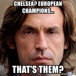 pirlosincero - Chelsea? European champions... That's them?