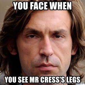 pirlosincero - YOU FACE WHEN YOU SEE MR CRESS'S LEGS