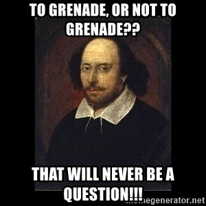 William Shakespeare - To Grenade, Or not to grenade?? that will never be a question!!!