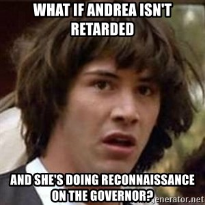 Conspiracy Keanu - what if andrea isn't retarded and she's doing reconnaissance on the governor?