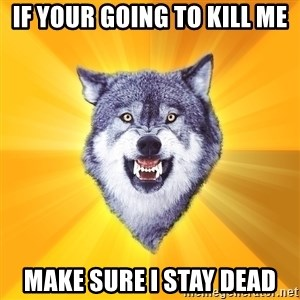 Courage Wolf - If your going to kill me Make sure I stay dead