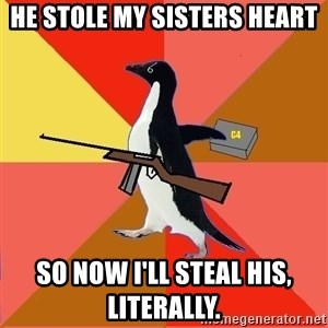 Socially Fed Up Penguin - HE STOLE MY SISTERS HEART SO NOW I'LL STEAL HIS, LITERALLY.