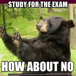 How about no bear - study for the exam _________________