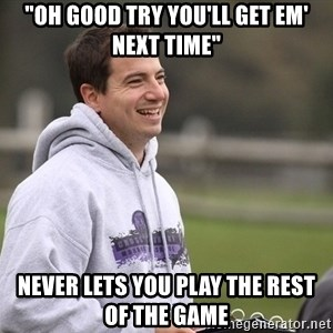 """Empty Promises Coach - """"Oh good try you'll get em' next time"""" Never lets you play the rest of the game"""