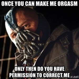 Only then you have my permission to die - once you can make me orgasm only then do you have permission to correct me