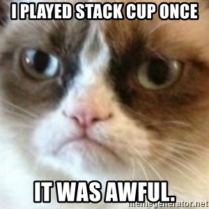 angry cat asshole - I PLAYED STACK CUP ONCE IT WAS AWFUL.