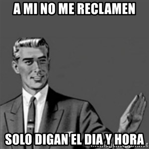 Correction Guy - a mi no me reclamen solo digan el dia y hora