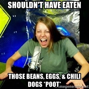Unfunny/Uninformed Podcast Girl - shouldn't have eaten those beans, eggs, & chili dogs *poot*