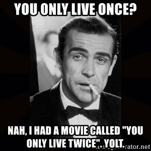 "james bond - you only live once? nah, i had a movie called ""you only live twice"". yolt."