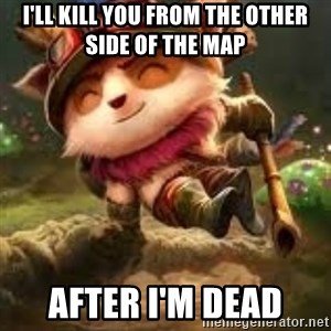 Jerk teemo - I'll kill you from the other side of the map After I'm dead