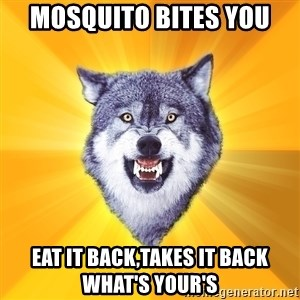 Courage Wolf - mosquito bites you  eat it back,takes it back what's your's