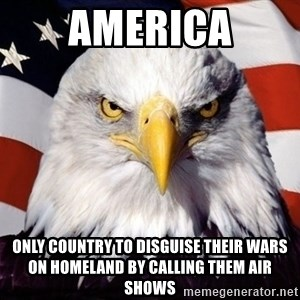 American Pride Eagle - america only country to disguise their wars on homeland by calling them air shows