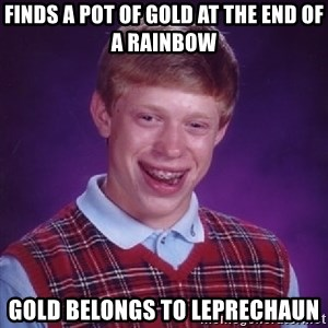 Bad Luck Brian - Finds a pot of gold at the end of a rainbow gold belongs to leprechaun