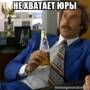That escalated quickly-Ron Burgundy - не хватает юры