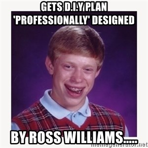nerdy kid lolz - GETS D.I.Y PLAN 'PROFESSIONALLY' DESIGNED BY ROSS WILLIAMS.....