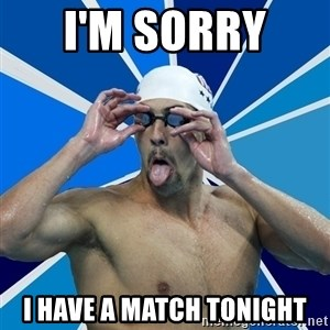 Ordinary swimmer - I'm sorry  I have a match tonight