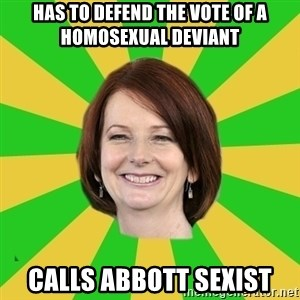 Julia Gillard - has to defend the vote of a homosexual deviant calls abbott sexist