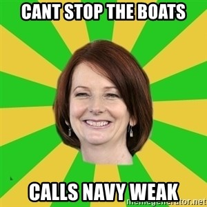 Julia Gillard - cant stop the boats calls navy weak
