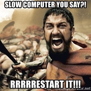 Esparta - slow computer you say?! rrrrrestart it!!!