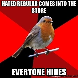 Retail Robin - hated regular comes into the store everyone hides