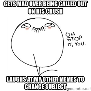 oh stop it you guy - gets mad over being called out on his crush laughs at my other memes to change subject