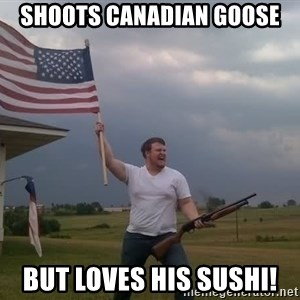 american flag shotgun guy - Shoots Canadian Goose But loves his sushi!