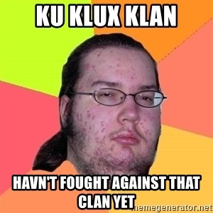 Butthurt Dweller - Ku klux klan havn't fought against that clan yet