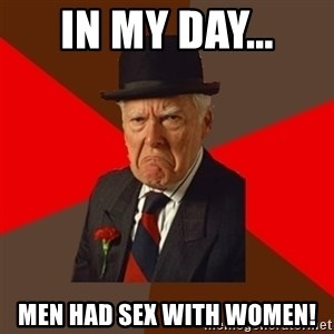 Pissed Off Old Guy - IN MY DAY... MEN HAD SEX WITH WOMEN!