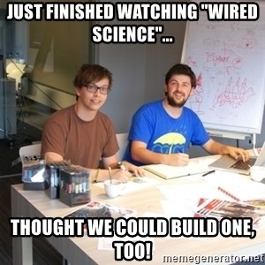 """Naive Junior Creatives - JUST FINISHED WATCHING """"WIRED SCIENCE""""... THOUGHT WE COULD BUILD ONE, TOO!"""
