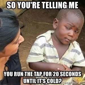 Sceptic third world kid - So you're telling me You run the tap for 20 seconds until it's cold?