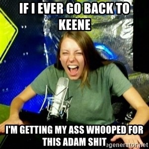 Unfunny/Uninformed Podcast Girl - IF I EVER GO BACK TO KEENE I'm GETTING MY ass whooped for this adam shit