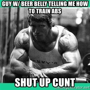 Arnold Crossfit - guy w/ beer belly telling me how to train abs shut up cunt