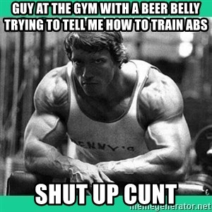 Arnold Crossfit - guy at the gym with a beer belly trying to tell me how to train abs shut up cunt