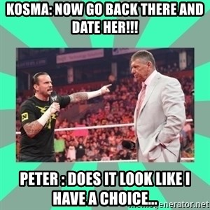 CM Punk Apologize! - Kosma: Now go back there and date her!!! Peter : Does it look like i have a choice...