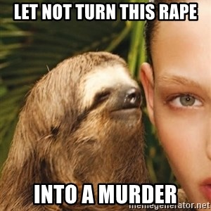 The Rape Sloth - lET NOT TURN THIS RAPE INTO A MURDER