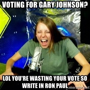 Unfunny/Uninformed Podcast Girl - VOTING FOR GARY JOHNSON?  LOL YOU'RE WASTING YOUR VOTE SO WRITE IN RON PAUL