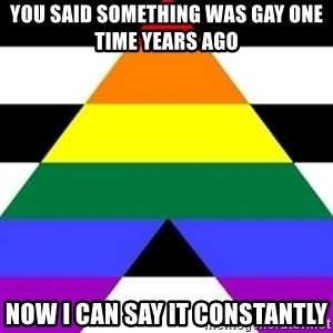 Bad Straight Ally - you said something was gay one time years ago now I can say it constantly