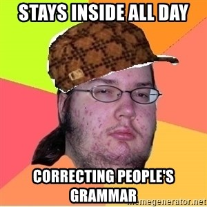 Scumbag nerd - Stays inside all day CorrecTing people's grammar