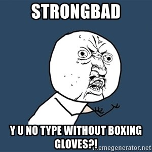 Y U No - strongbad y u no type without boxing gloves?!
